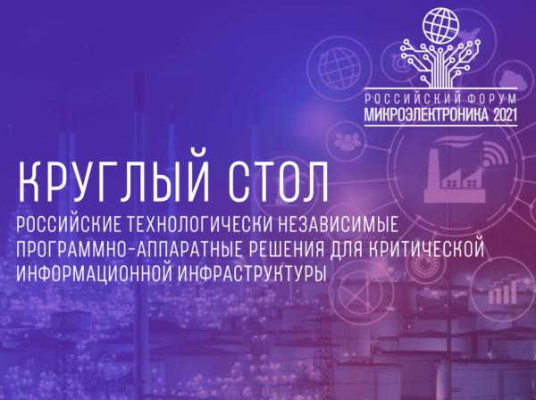 Круглый стол «Российские технологически независимые программно-аппаратные решения для критической информационной инфраструктуры» на форуме «Микроэлектроника-2021»