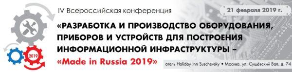 IV Всероссийская конференция «Разработка и производство оборудования, приборов и устройств для построения информационной инфраструктуры — Made in Russia 2019»